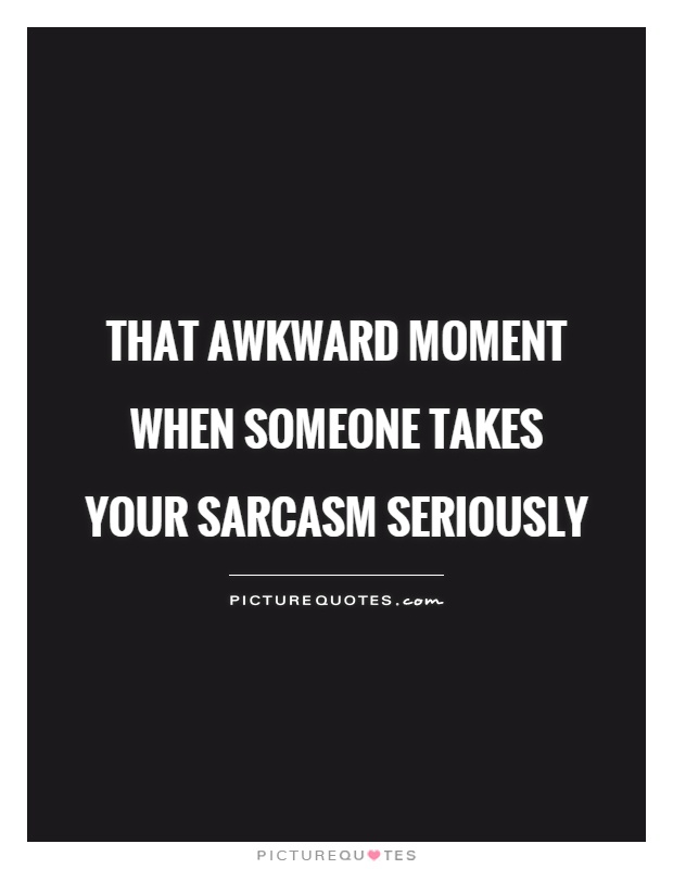 That awkward moment when someone takes your sarcasm seriously Picture Quote #1