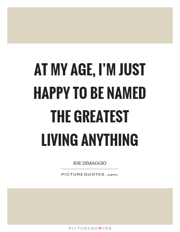 At my age, I'm just happy to be named the greatest living anything Picture Quote #1