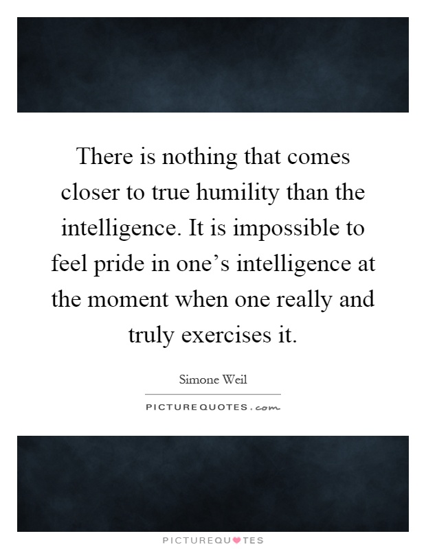 There is nothing that comes closer to true humility than the intelligence. It is impossible to feel pride in one's intelligence at the moment when one really and truly exercises it Picture Quote #1