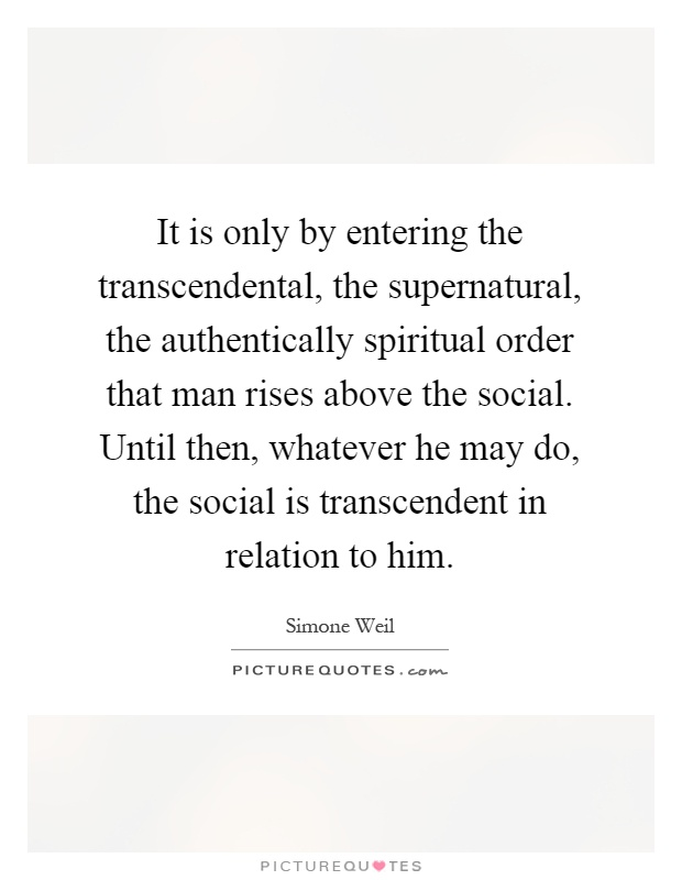 It is only by entering the transcendental, the supernatural, the authentically spiritual order that man rises above the social. Until then, whatever he may do, the social is transcendent in relation to him Picture Quote #1