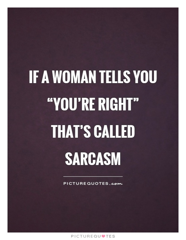 """If a woman tells you """"you're right"""" that's called sarcasm Picture Quote #1"""