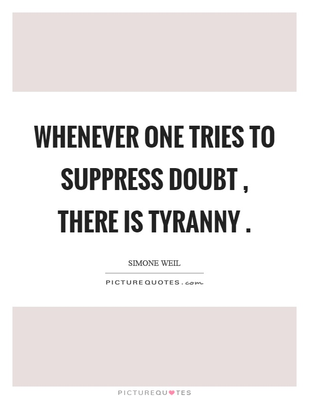 Whenever one tries to suppress doubt, there is tyranny Picture Quote #1