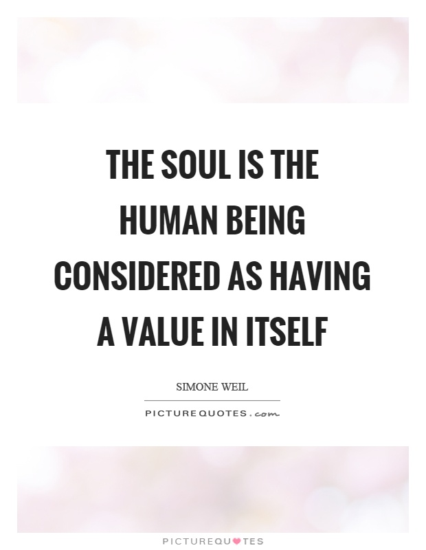 The soul is the human being considered as having a value in itself Picture Quote #1