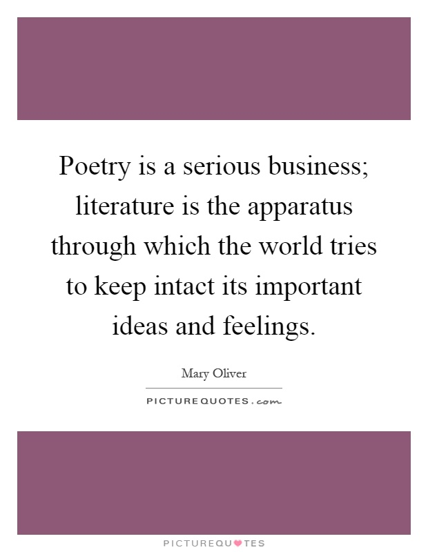 Poetry is a serious business; literature is the apparatus through which the world tries to keep intact its important ideas and feelings Picture Quote #1