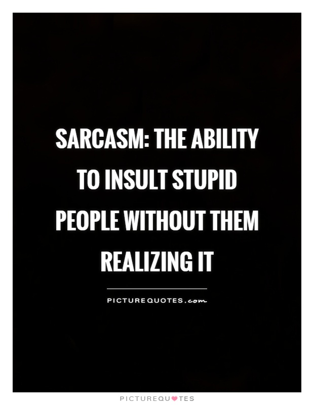 Sarcasm: the ability to insult stupid people without them realizing it Picture Quote #1