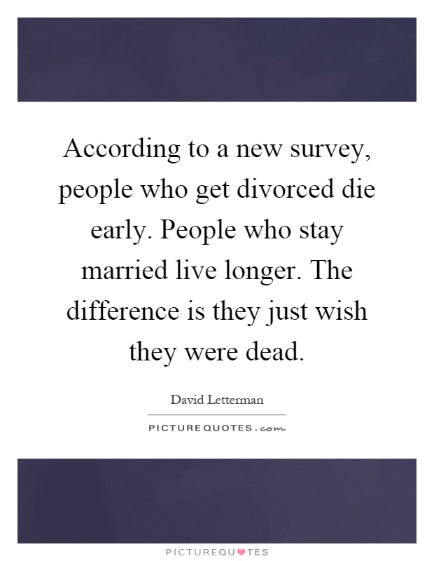 According to a new survey, people who get divorced die early. People who stay married live longer. The difference is they just wish they were dead Picture Quote #1