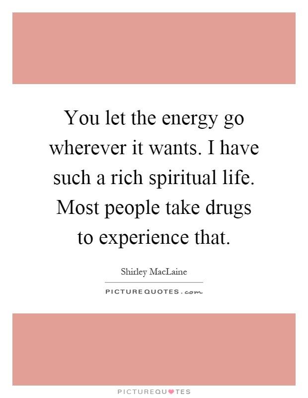 You let the energy go wherever it wants. I have such a rich spiritual life. Most people take drugs to experience that Picture Quote #1