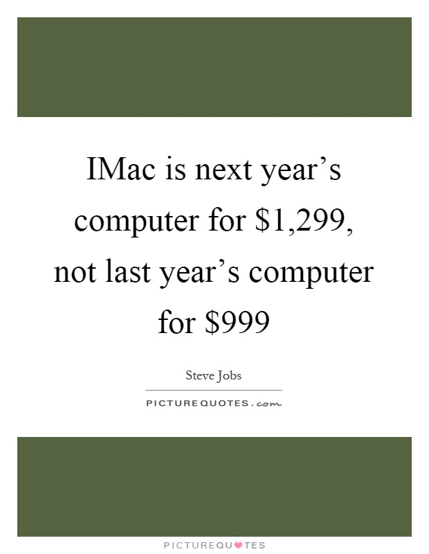 IMac is next year's computer for $1,299, not last year's computer for $999 Picture Quote #1