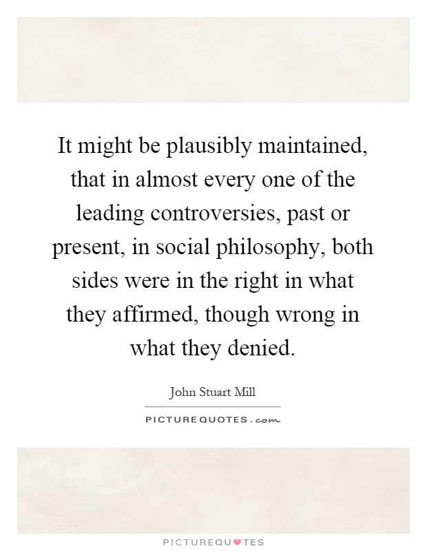 It might be plausibly maintained, that in almost every one of the leading controversies, past or present, in social philosophy, both sides were in the right in what they affirmed, though wrong in what they denied Picture Quote #1