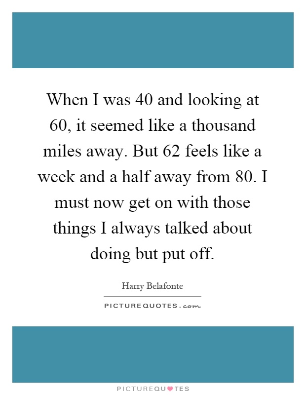 When I was 40 and looking at 60, it seemed like a thousand miles away. But 62 feels like a week and a half away from 80. I must now get on with those things I always talked about doing but put off Picture Quote #1