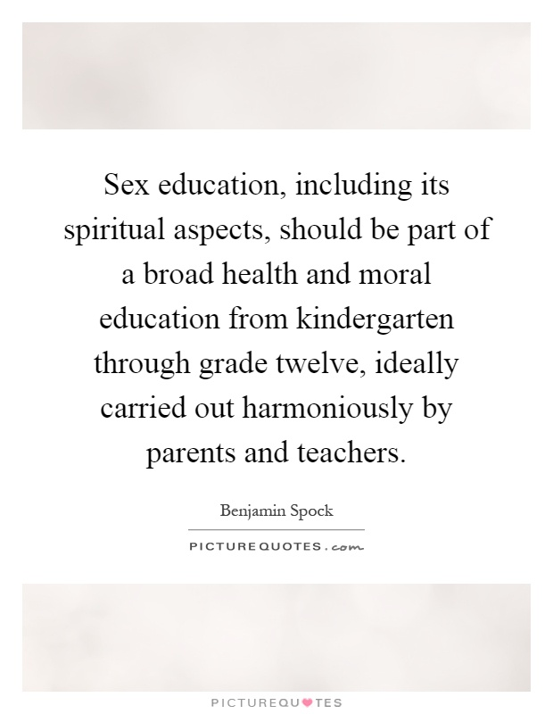 Sex education, including its spiritual aspects, should be part of a broad health and moral education from kindergarten through grade twelve, ideally carried out harmoniously by parents and teachers Picture Quote #1