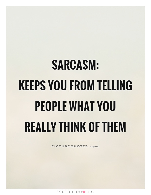 Sarcasm:  keeps you from telling people what you really think of them Picture Quote #1