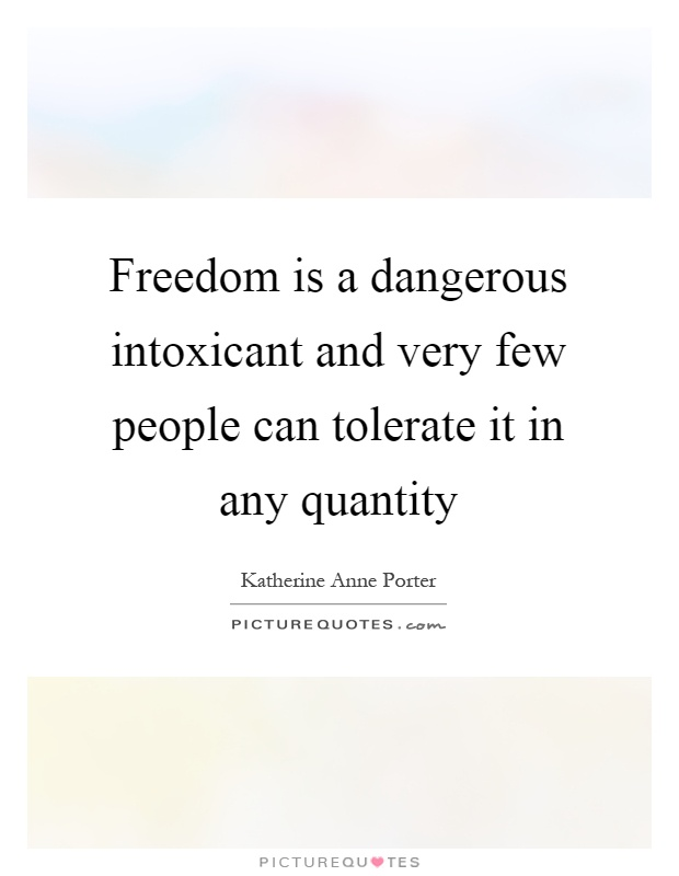 Freedom is a dangerous intoxicant and very few people can tolerate it in any quantity Picture Quote #1