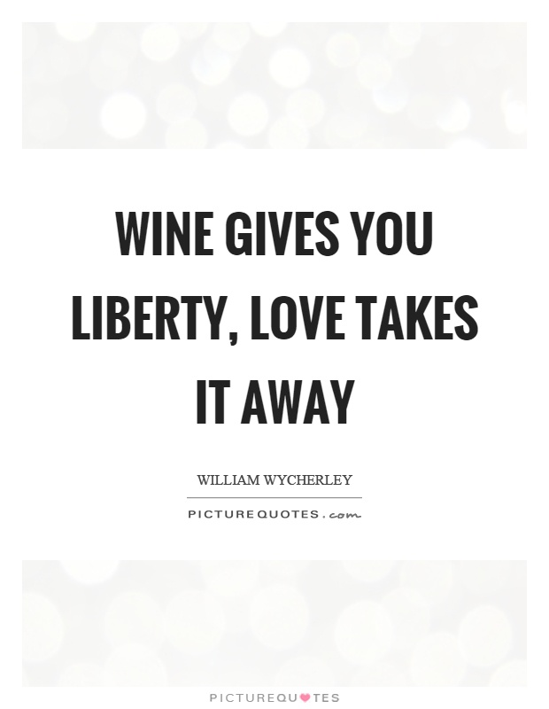 Wine gives you liberty, love takes it away Picture Quote #1