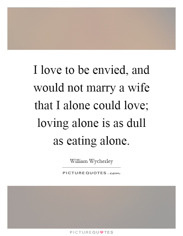 I love to be envied, and would not marry a wife that I alone could love; loving alone is as dull as eating alone Picture Quote #1