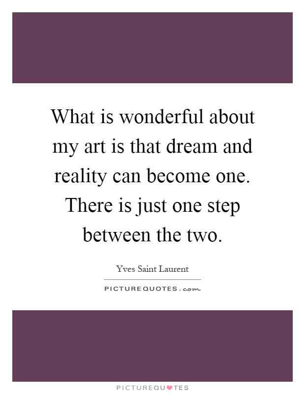 What is wonderful about my art is that dream and reality can become one. There is just one step between the two Picture Quote #1