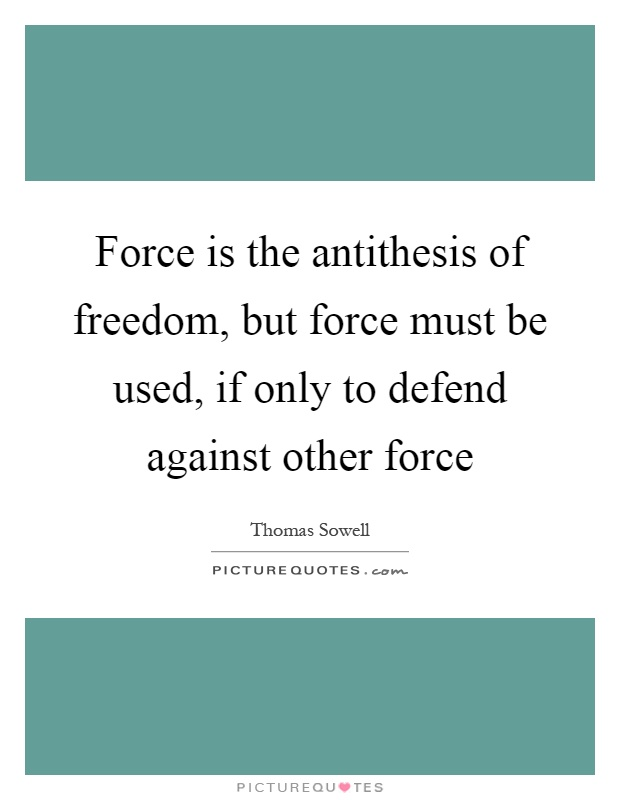 Force is the antithesis of freedom, but force must be used, if only to defend against other force Picture Quote #1