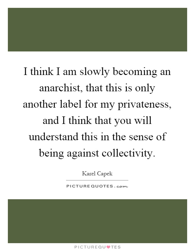 I think I am slowly becoming an anarchist, that this is only another label for my privateness, and I think that you will understand this in the sense of being against collectivity Picture Quote #1
