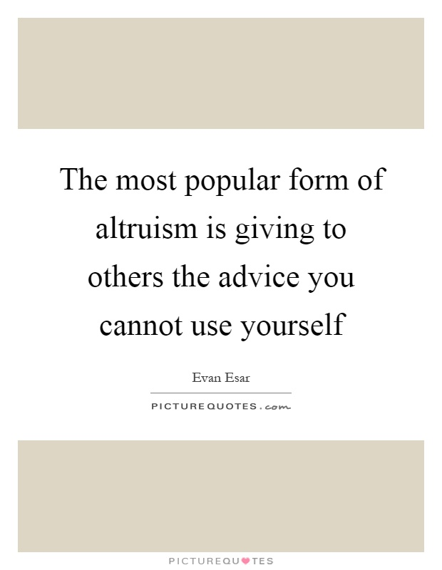 The most popular form of altruism is giving to others the advice you cannot use yourself Picture Quote #1
