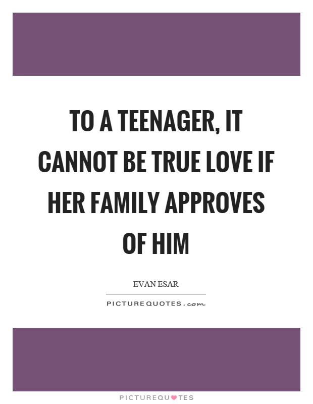 To a teenager, it cannot be true love if her family approves of him Picture Quote #1
