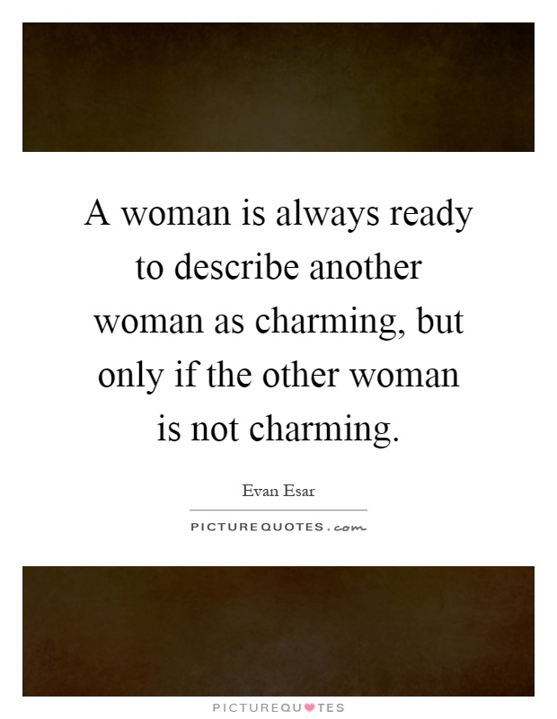 A woman is always ready to describe another woman as charming, but only if the other woman is not charming Picture Quote #1