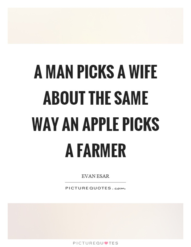 A Man Picks Wife About The Same Way An Apple Farmer