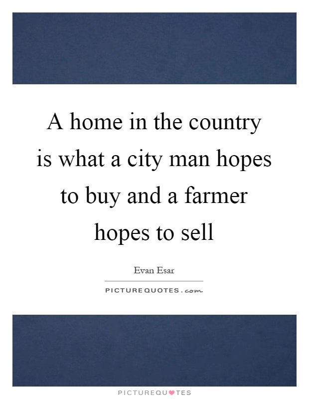 A home in the country is what a city man hopes to buy and a farmer hopes to sell Picture Quote #1