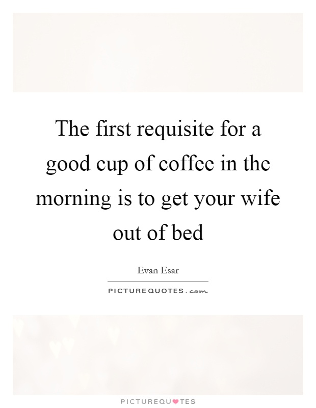 The first requisite for a good cup of coffee in the morning is to get your wife out of bed Picture Quote #1