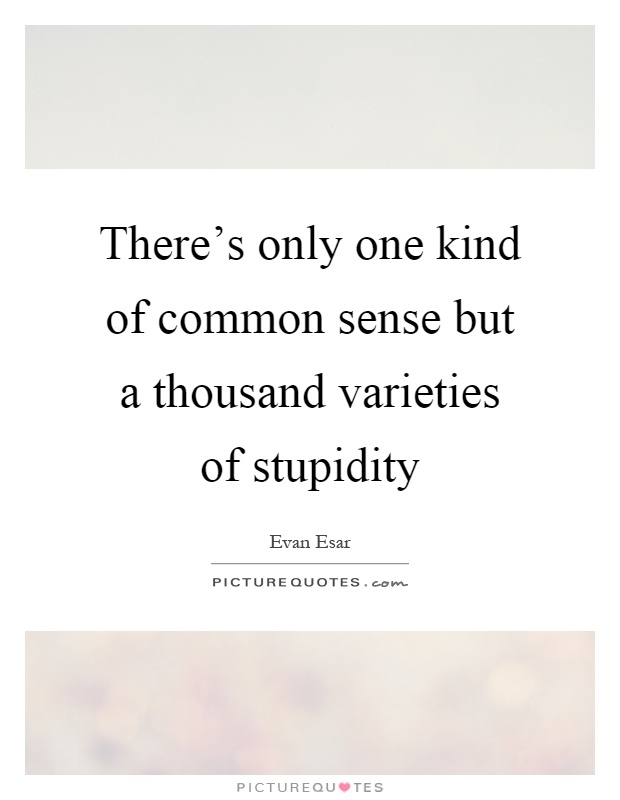 There's only one kind of common sense but a thousand varieties of stupidity Picture Quote #1
