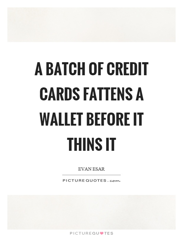 A batch of credit cards fattens a wallet before it thins it Picture Quote #1