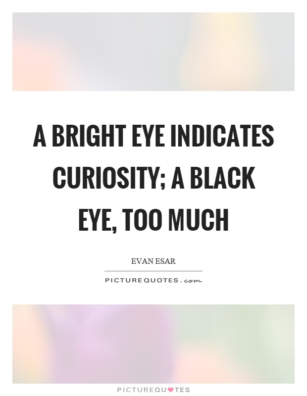 A bright eye indicates curiosity; a black eye, too much Picture Quote #1