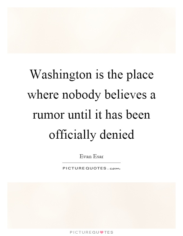 Washington is the place where nobody believes a rumor until it has been officially denied Picture Quote #1