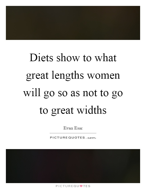 Diets show to what great lengths women will go so as not to go to great widths Picture Quote #1