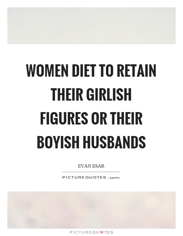 Women diet to retain their girlish figures or their boyish husbands Picture Quote #1