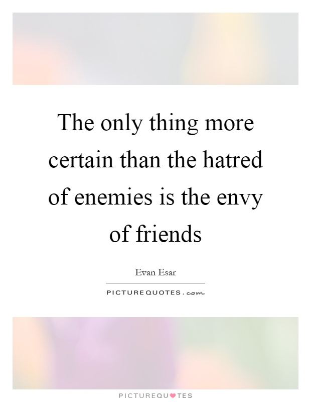 The only thing more certain than the hatred of enemies is ...