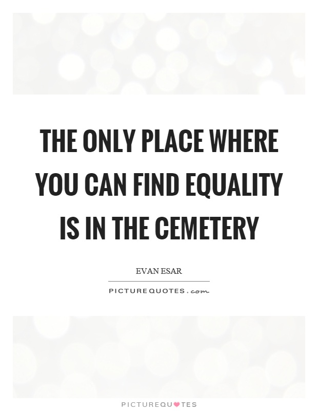 The only place where you can find equality is in the cemetery Picture Quote #1