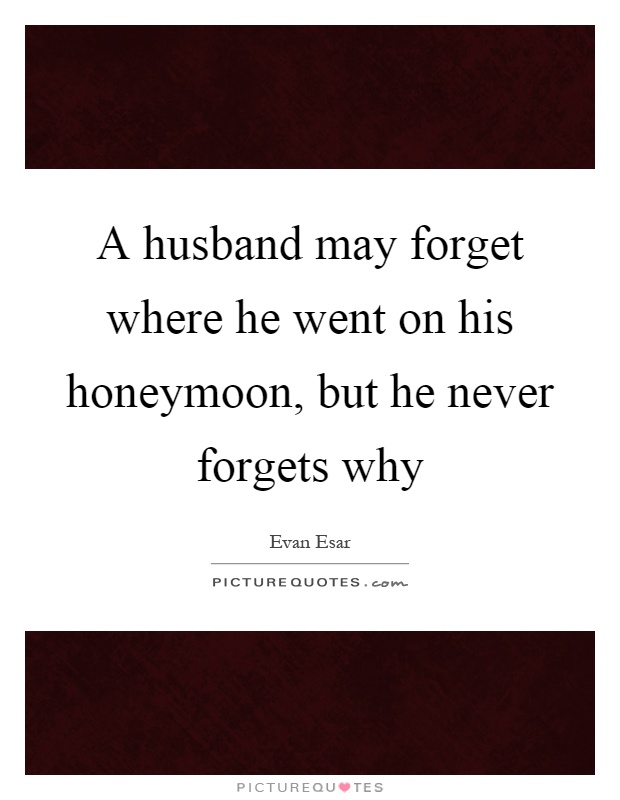 A husband may forget where he went on his honeymoon, but he never forgets why Picture Quote #1