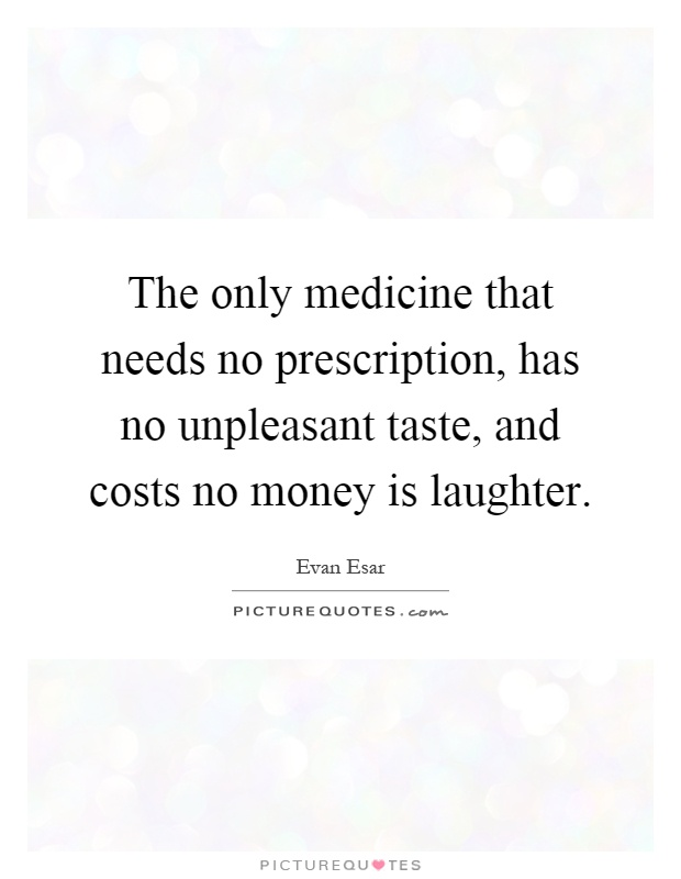 The only medicine that needs no prescription, has no unpleasant taste, and costs no money is laughter Picture Quote #1