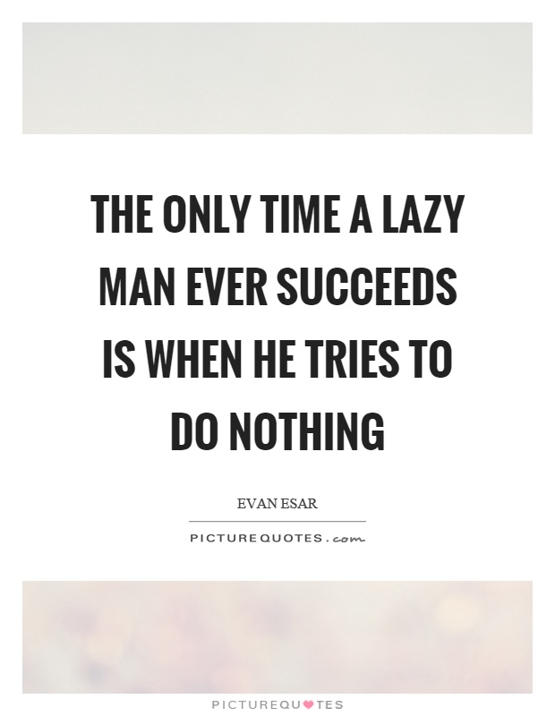 The only time a lazy man ever succeeds is when he tries to do nothing Picture Quote #1