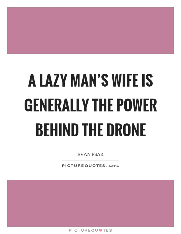 A lazy man's wife is generally the power behind the drone Picture Quote #1