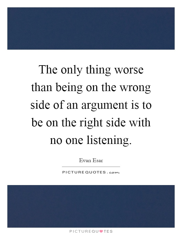 The only thing worse than being on the wrong side of an argument is to be on the right side with no one listening Picture Quote #1