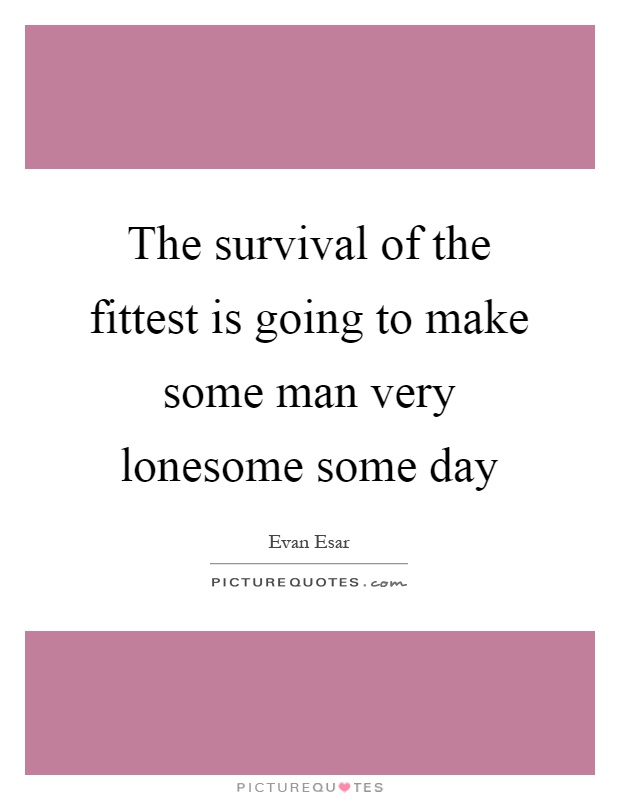 The survival of the fittest is going to make some man very lonesome some day Picture Quote #1