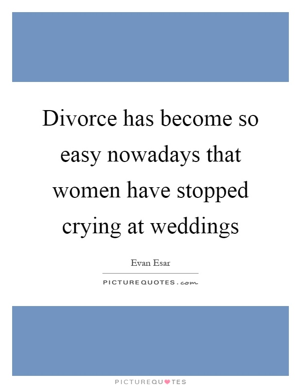 Divorce has become so easy nowadays that women have stopped crying at weddings Picture Quote #1