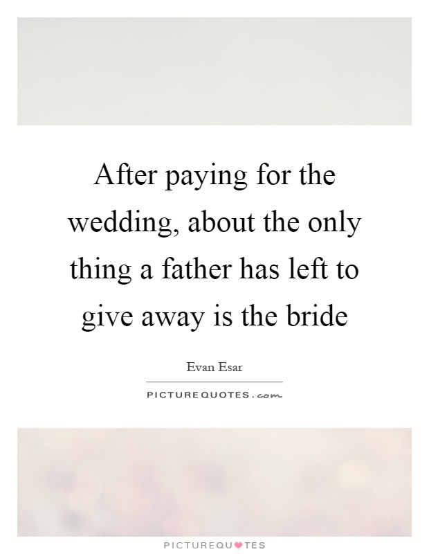 After paying for the wedding, about the only thing a father has left to give away is the bride Picture Quote #1