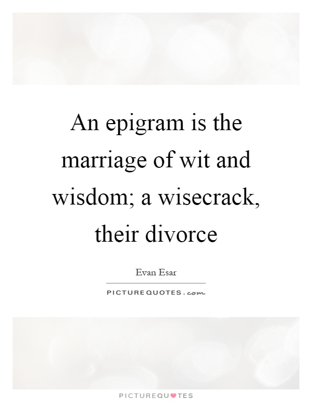 An epigram is the marriage of wit and wisdom; a wisecrack, their divorce Picture Quote #1