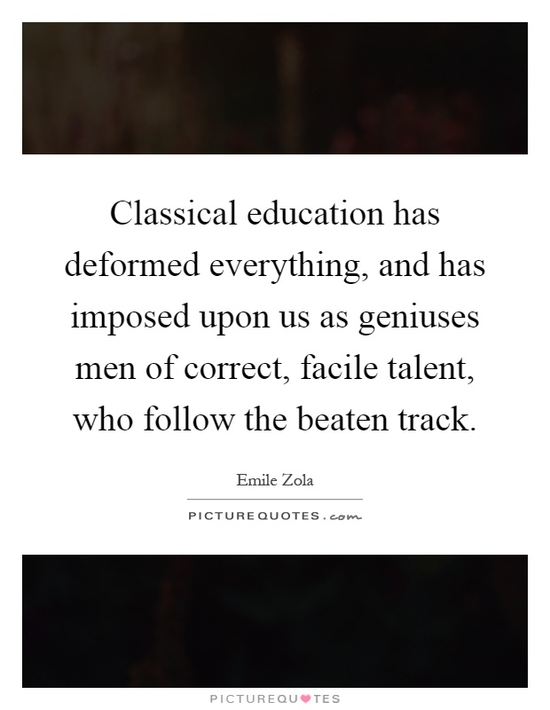 Classical education has deformed everything, and has imposed upon us as geniuses men of correct, facile talent, who follow the beaten track Picture Quote #1