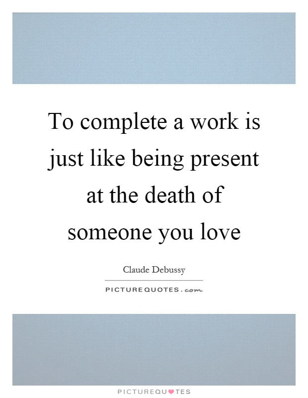 To complete a work is just like being present at the death of someone you love Picture Quote #1