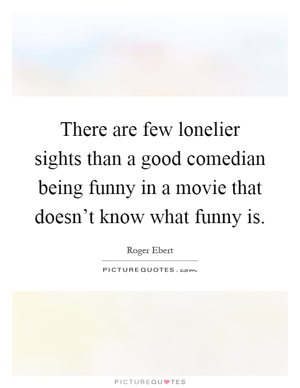 There are few lonelier sights than a good comedian being funny in a movie that doesn't know what funny is Picture Quote #1