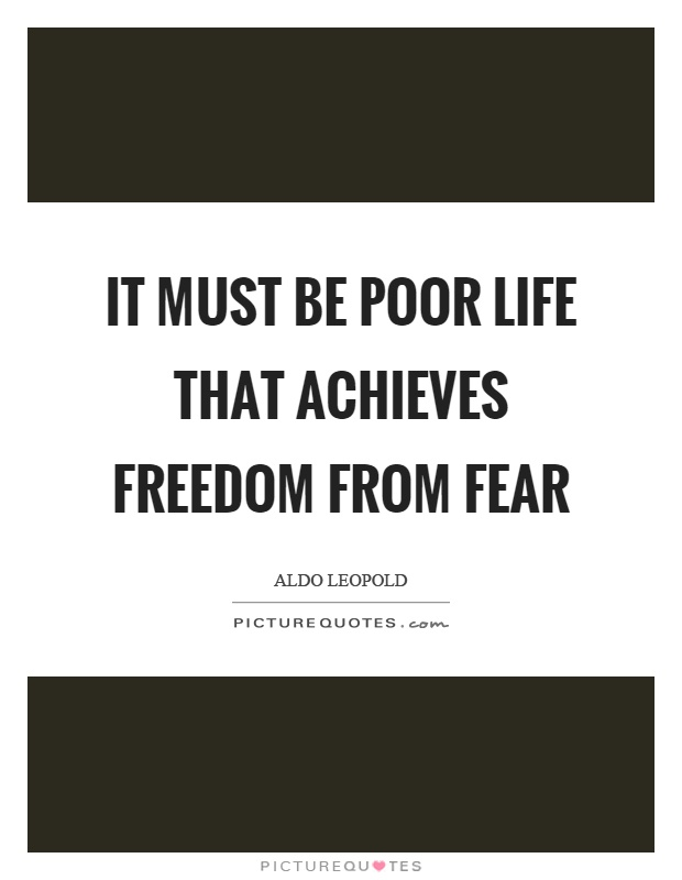 It must be poor life that achieves freedom from fear Picture Quote #1