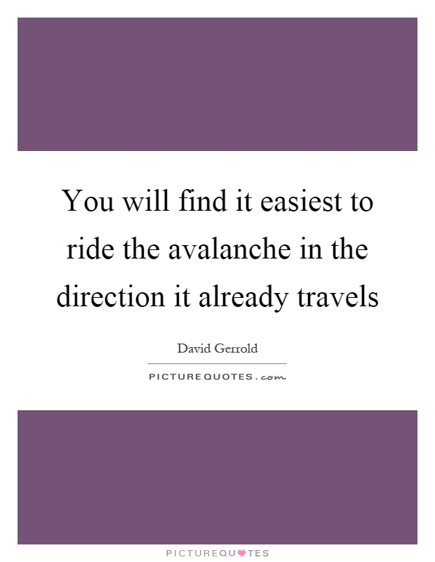 You will find it easiest to ride the avalanche in the direction it already travels Picture Quote #1